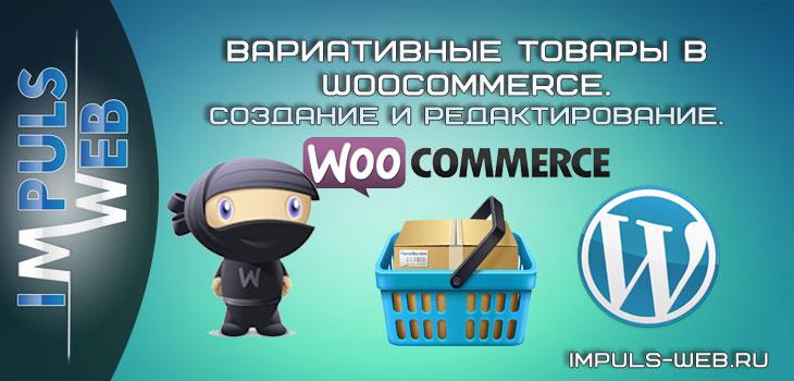 Вариативные товары в woocommerce. Создание и редактирование.